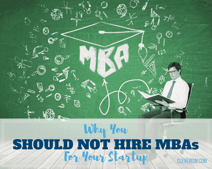 Why You Should Not Hire MBAs For Your Startup