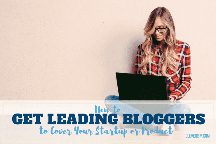 How to Get Leading Bloggers to Cover Your Startup or Product