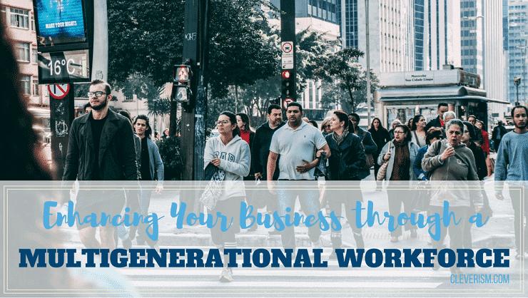 Enhancing Your Business through a Multigenerational Workforce