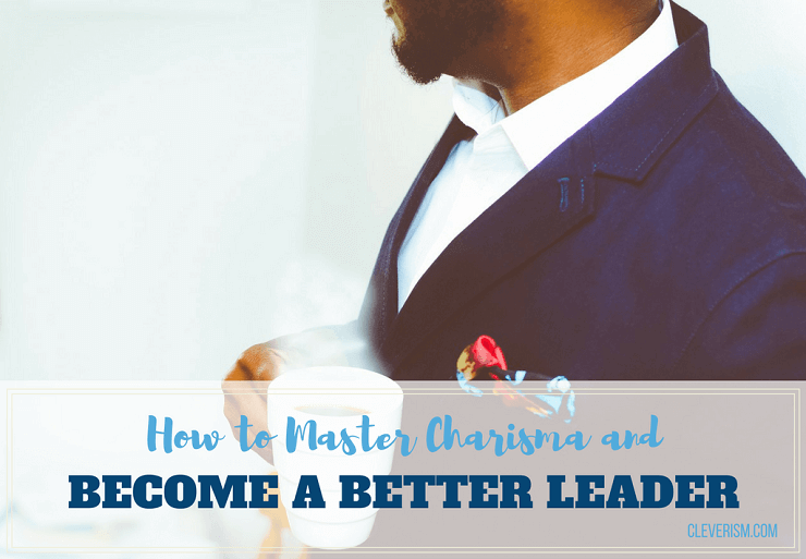 How to Master Charisma and Become a Better Leader