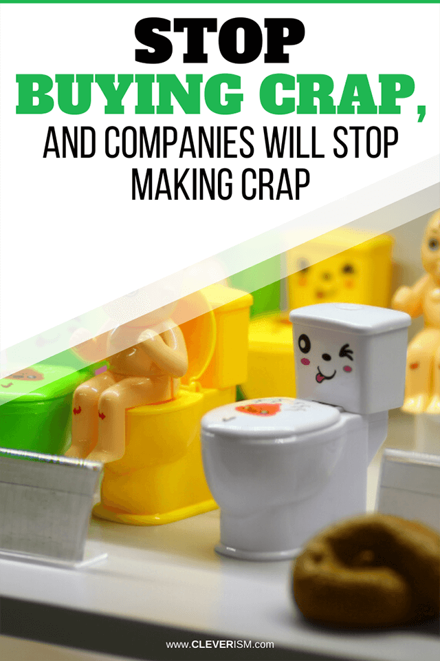 Stop Buying Crap, and Companies Will Stop Making Crap